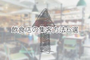 飲食店の集客方法6選|売り上げを上げるためにベストな方法を選択しよう!