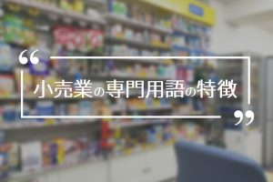 小売業の専門用語の特徴|開業する前に覚えておきたい知識