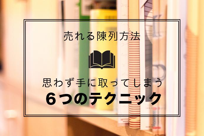 【売れる6つの陳列テクニック】書店で思わず本を手にとってしまう陳列方法