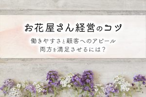 お花屋さん経営のコツ|働きやすさと顧客へのアピール両方を満足させるには?