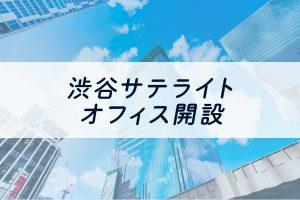 渋谷サテライトオフィス 開設のご案内